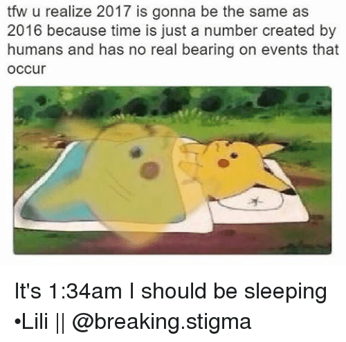 Tfw, Tumblr, and Bear: tfw u realize 2017 is gonna be the same as  2016 because time is just a number created by  humans and has no real bearing on events that  occur It's 1:34am I should be sleeping •Lili || @breaking.stigma