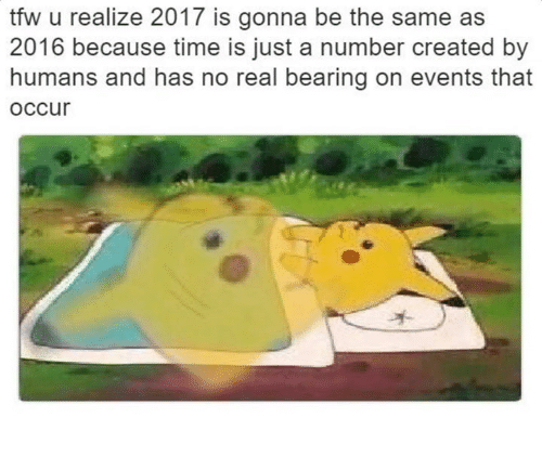 Tfw, Same, and  Numbers: tfw u realize 2017 is gonna be the same as  2016 because time is just a number created by  humans and has no real bearing on events that  OCCur