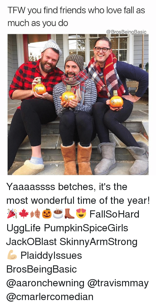 Fall, Friends, and Love: TFW you find friends who love fall as  much as you do Yaaaassss betches, it's the most wonderful time of the year! 🎉🍁🍂🎃☕️👢😍 FallSoHard UggLife PumpkinSpiceGirls JackOBlast SkinnyArmStrong 💪🏼 PlaiddyIssues BrosBeingBasic @aaronchewning @travismmay @cmarlercomedian