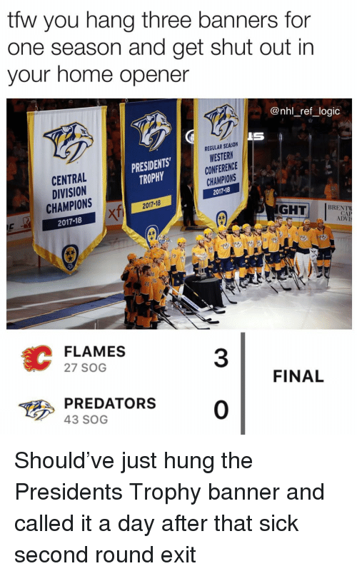 banners: tfw you hang three banners for  one season and get shut out in  your home opener  @nhl_ref_logic  IS  REGULAR SEASON  WESTERN  CONFERENCE  CHAMPIONS  2017-18  PRESIDENTS  TROPHY  CENTRAL  DIVISION  CHAMPIONS  2017-18  2017-18  XTi  GHT BRECK  TaA  CAP  ADVI  38  FLAMES  27 SOG  3  FINAL  PREDATORS0  43 SOG Should've just hung the Presidents Trophy banner and called it a day after that sick second round exit