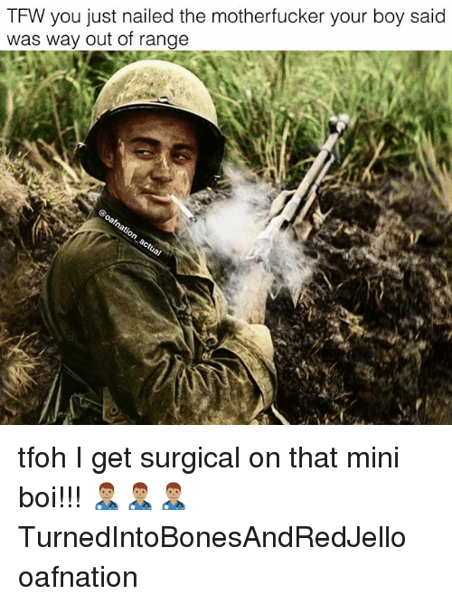 Memes, Tfw, and Boy: TFW you just nailed the motherfucker your boy said  was way out of range tfoh I get surgical on that mini boi!!! 👨🏽‍⚕️👨🏽‍⚕️👨🏽‍⚕️ TurnedIntoBonesAndRedJello oafnation