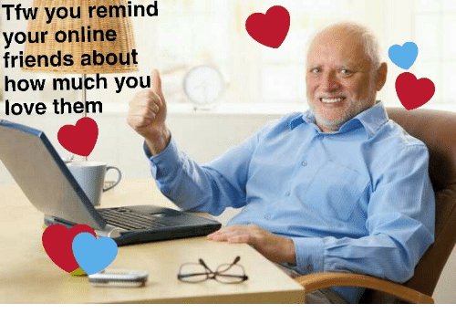 Friends, Love, and Tfw: Tfw you remind  your online  friends about  how much you  love them