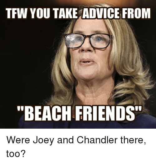 "joey and chandler: TFW YOU TAKE ADVICE FROM  ""BEACH FRIENDS"""
