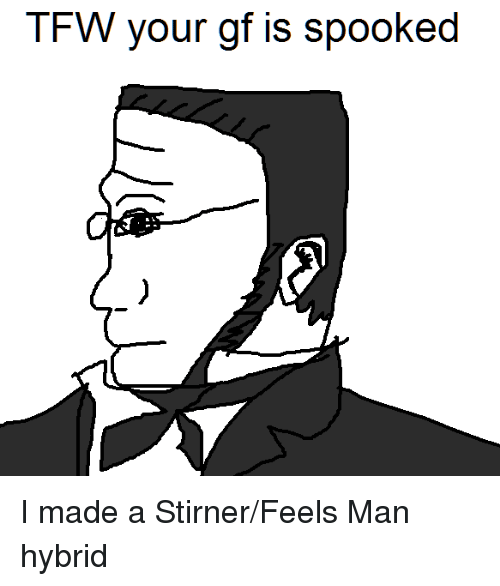 Tfw, Stirner, and Anarchy: TFW your gf is spooked I made a Stirner/Feels Man hybrid