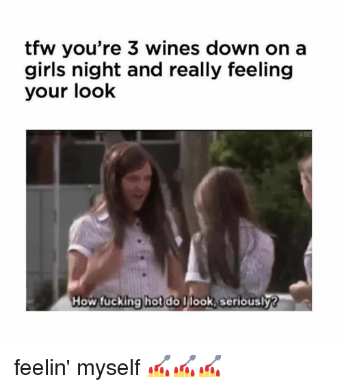 Girls, Memes, and Tfw: tfw you're 3 wines down on a  girls night and really feeling  your look  AB  How tucking hot do  Howucking hot do Ilook,seriously? feelin' myself 💅💅💅