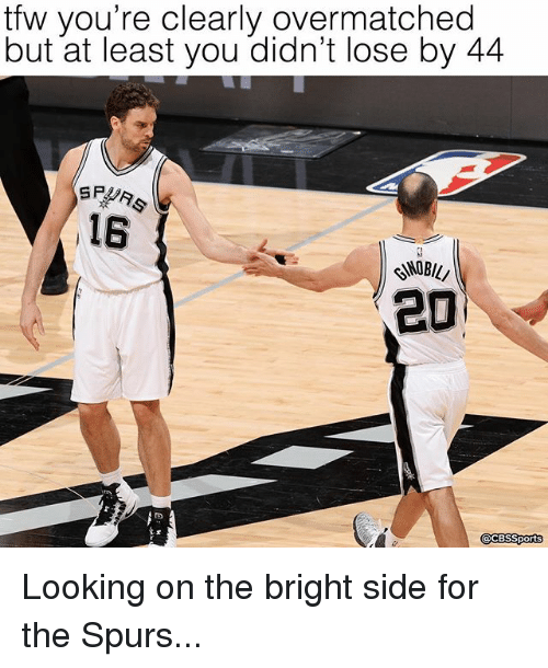 Memes, Tfw, and Cbssports: tfw you're clearly overmatched  but at least you didn't lose by 44  SR  16  20  CBSSports Looking on the bright side for the Spurs...
