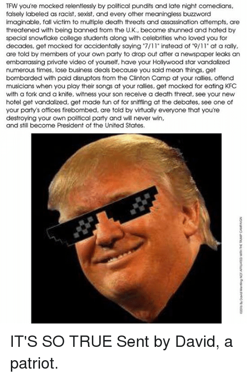 memes: TFW you're mocked relentlessly by political pundits and late night comedians,  falsely labeled as racist, sexist, and every other meaningless buzzword  imaginable, fall victim to multiple death threats and assassination attempts, are  threatened with being banned from the U.K., become shunned and hated by  special snowflake college students along with celebrities who loved you for  decades, get mocked for accidentally saying 7/11 instead of 9/11 at a rally,  are told by members of your own party to drop out after a newspaper leaks an  embarrassing private video of yourself, have your Hollywood star vandalized  numerous times, lose business deals because you said mean things, get  bombarded with paid disruptors from the Clinton Camp at your rallies, offend  musicians when you play their songs at your rallies, get mocked for eating KFC  with a fork and a knife, witness your son receive a death threat, see your new  hotel get vandalized, get made fun of for sniffling at the debates, see one of  your party's offices firebombed, are told by virtually everyone that you're  destroying your own political party and will never win,  and still become President of the United States. IT'S SO TRUE  Sent by David, a patriot.