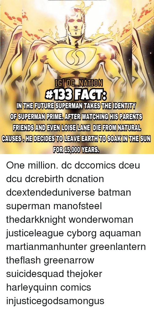 Memes, 🤖, and Cyborg: TG DONATION  #133 FACT2  IN THE FUTURE SUPERMAN TAKES THE IDENTITY  OF SUPERMAN PRIME. AFTER WATCHING HIS PARENTS  FRIENDS AND EVEN LOISE LANE DIE FROM NATURAL  CAUSES HE DECIDES TO LEAVE EARTH TO SOAK IN THE SUN  FOR 15,000 YEARS. One million. dc dccomics dceu dcu dcrebirth dcnation dcextendeduniverse batman superman manofsteel thedarkknight wonderwoman justiceleague cyborg aquaman martianmanhunter greenlantern theflash greenarrow suicidesquad thejoker harleyquinn comics injusticegodsamongus