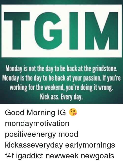 working for the weekend: TGIM  Monday is not the day to be back at the grindstone.  Monday is the day to be back at your passion. If you're  working for the weekend, you're doing it wrong.  Kick ass. Every day. Good Morning IG 😘 mondaymotivation positiveenergy mood kickasseveryday earlymornings f4f igaddict newweek newgoals