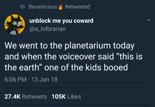 "booed: th BeverliciousRetweeted  unblock me you coward  @a_lolbrarian  We went to the planetarium today  and when the voiceover said ""this is  the earth"" one of the kids booed  6:06 PM 13 Jan 18  27.4K Retweets 105K Likes"