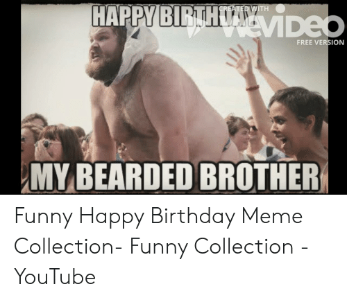 funny happy birthday meme: TH  FREE VERSION  MY BEARDED BROTHER Funny Happy Birthday Meme Collection- Funny Collection - YouTube