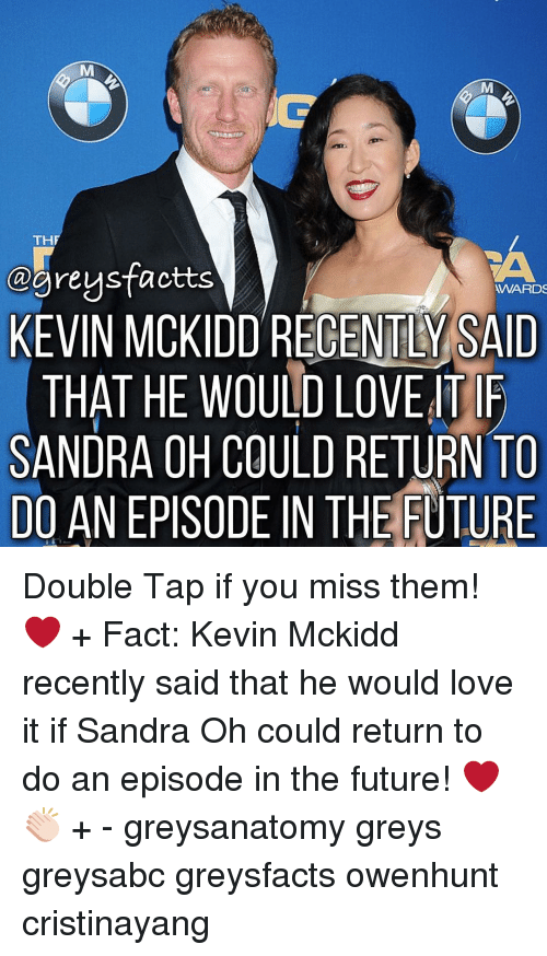 tif: TH  @grey sfactts  WARDS  KEVIN MCKIDDRECENTL SAID  THAT HE WOULD LOVE TIF  SANDRA OH COULD RETURN TO  DO AN EPISODE IN THE FUTURE Double Tap if you miss them! ❤️ + Fact: Kevin Mckidd recently said that he would love it if Sandra Oh could return to do an episode in the future! ❤️👏🏻 + - greysanatomy greys greysabc greysfacts owenhunt cristinayang