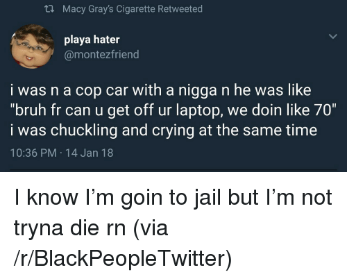 """cop car: th Macy Gray's Cigarette Retweeted  playa hater  @montezfriend  i was n a cop car with a nigga n he was like  """"bruh fr can u get off ur laptop, we doin like 70""""  i was chuckling and crying at the same time  10:36 PM 14 Jan 18 <p>I know I&rsquo;m goin to jail but I&rsquo;m not tryna die rn (via /r/BlackPeopleTwitter)</p>"""