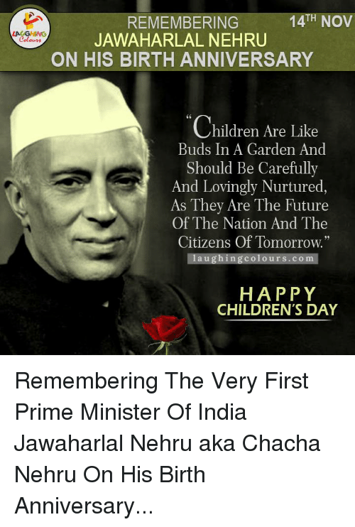 """happy children: TH  NOV  REMEMBERING  JAWAHARLAL NEHRU  Colours  ON HIS BIRTH ANNIVERSARY  Children Are Like  Buds In A Garden And  Should Be Carefully  And Lovingly Nurtured,  As They Are The Future  Of The Nation And The  Citizens Of Tomorrow.""""  a u ghing colo urs com  HAPPY  CHILDREN'S DAY Remembering The Very First Prime Minister Of India Jawaharlal Nehru aka Chacha Nehru On His Birth Anniversary..."""