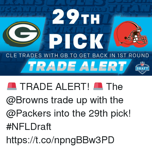 Memes, Nfl, and NFL Draft: TH  PICK  CLE TRADES WITH GB TO GET BACK IN 1 ST ROUND  NFL  DRAFT 🚨 TRADE ALERT! 🚨   The @Browns trade up with the @Packers into the 29th pick! #NFLDraft https://t.co/npngBBw3PD