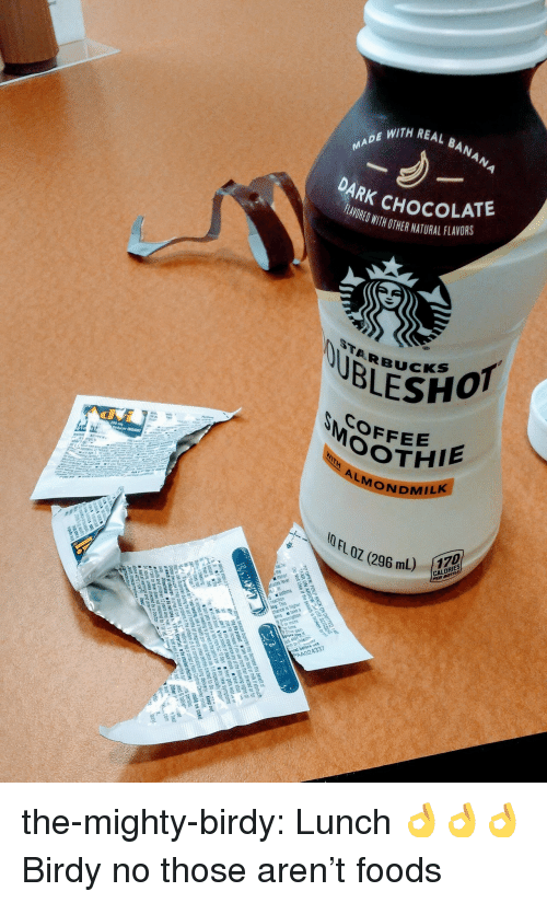 Tumblr, Blog, and Chocolate: TH REAL BANAN  AR  K CHOCOLATE  LRED WITH OTHER NATURLFLAORS  TARBUcK  COFFEE  OOTHIE  erucer (NSAID)  4  MONDMILK  11 FL OZ (296 mL)  (296 mL)  CALORIES  uces tever  ime  AA024337 the-mighty-birdy:  Lunch 👌👌👌  Birdy no those aren't foods