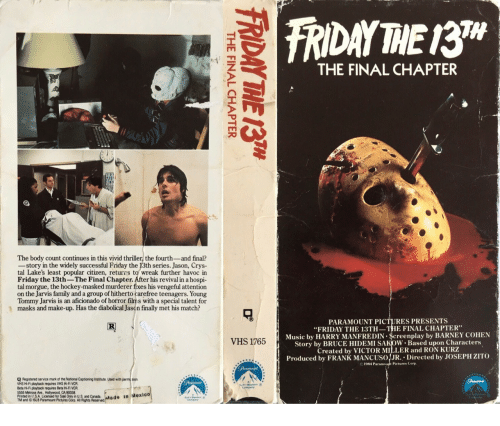 """Aficionado: TH  THE FINAL CHAPTER  The body count continues in this vivid thriller, the fourth-and final?  -story in the widely successful Friday the 13th series. Jason, Crys-  tal Lake's least popular citizen, returrs to wreak further havoc in  Friday the 13th-The Final Chapter. After his revival in a hospi  tal morgue, the hockey-masked murderer fixes his vengeful attention  on the Jarvis family and a group of hitherto carefree teenagers. Young  Tommy Jarvis is an aficionado of horror film s with a special talent for  masks and make-up. Has the diabolical Jason finally met his match?  PARAMOUNT PICTURES PRESENTS  """"FRIDAY THE 13TH-THE FINAL CHAPTER  Music by HARRY MANFREDIN $creenplay by BARNEY COHEN  Story by BRUCE HIDEMI SAKoW. Based upon Characters  Created by VICTOR MILLER and RON KURZ  Produced by FRANK MANCUSOJR. Directed by JOSEPH ZITO  VHS 1765  1984 Par  Pictures Corp  Q Registered service mark of the National Captioning Institute. Used with permi sion  VHS Hi-Fi playback requires VHS Hi-FI VCR  Beta Hi-Fi playback requires Beta Hi-FI VCR  5555 Meirose Ave., Hollywood, CA 90038  Printed in U.S.A. Licensed for Sale Only in U.S and Canada  TM and 193 Paramount Pictures Corp. All Rights Reserved"""