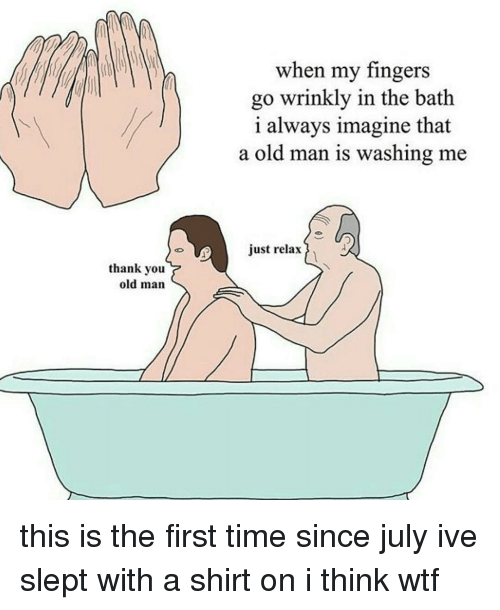 Just Relaxing: th when my fingers  go wrinkly in the bath  i always imagine that  a old man is washing me  just relax  thank you  old man this is the first time since july ive slept with a shirt on i think wtf