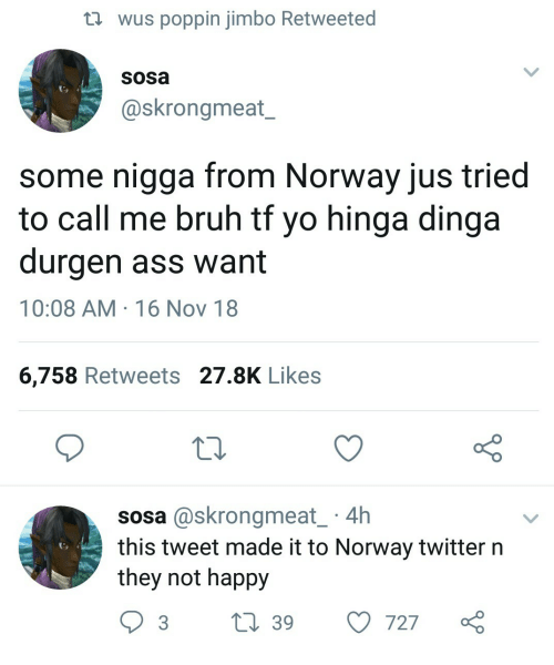 16 Nov: th wus poppin jimbo Retweeted  sosa  @skrongmeat_  some nigga from Norway jus tried  to call me bruh tt yo hinga dinga  durgen ass want  10:08 AM 16 Nov 18  6,758 Retweets 27.8K Likes  10  sosa @skrongmeat 4h  this tweet made it to Norway twitter n  they not happy  3 t 39 727