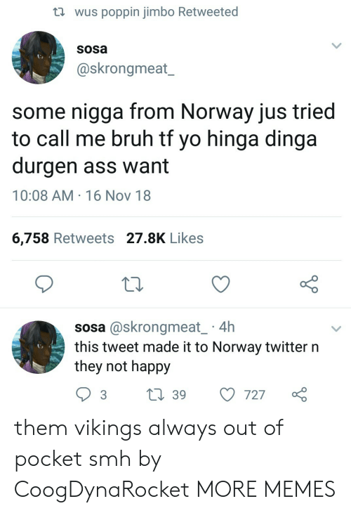 16 Nov: th wus poppin jimbo Retweeted  sosa  @skrongmeat_  some nigga from Norway jus tried  to call me bruh tt yo hinga dinga  durgen ass want  10:08 AM 16 Nov 18  6,758 Retweets 27.8K Likes  10  sosa @skrongmeat 4h  this tweet made it to Norway twitter n  they not happy  3 t 39 727 them vikings always out of pocket smh by CoogDynaRocket MORE MEMES