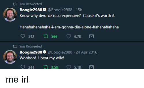 i beat my wife: th You Retweeted  Boogie2988 @Boogie2988 15h  Know why divorce is so expensive? Cause it's worth it.  Hahahahahahaha-i-am-gonna-die-alone-hahahahahaha  542  566  6.7K  tl You Retweeted  Boogie2988@Boogie2988 24 Apr 2016  Woohoo! I beat my wife!  오  244口3.5K 5.1 K