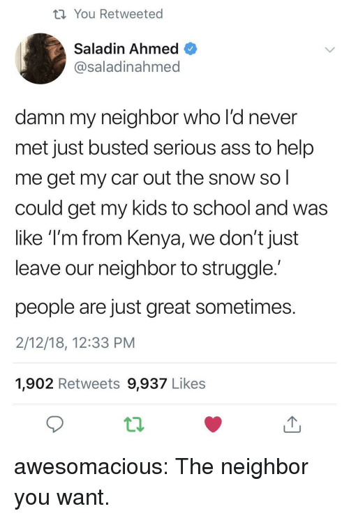 Ahmed: th You Retweeted  Saladin Ahmed  @saladinahmed  damn my neighbor who l'd never  met just busted serious ass to help  me get my car out the snow so  could get my kids to school and was  like T'm from Kenya, we don't just  leave our neighbor to struggle  people are just great sometimes  2/12/18, 12:33 PM  1,902 Retweets 9,937 Likes awesomacious:  The neighbor you want.