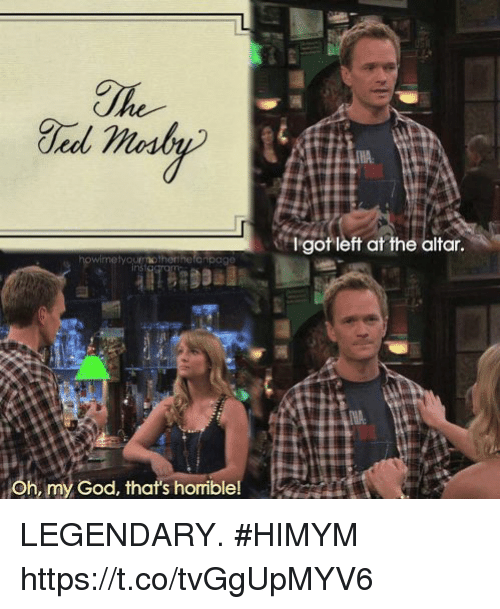 God, Memes, and Oh My God: THA  gotleft at the altar.  Oh, my God, that's horriblel LEGENDARY. #HIMYM https://t.co/tvGgUpMYV6
