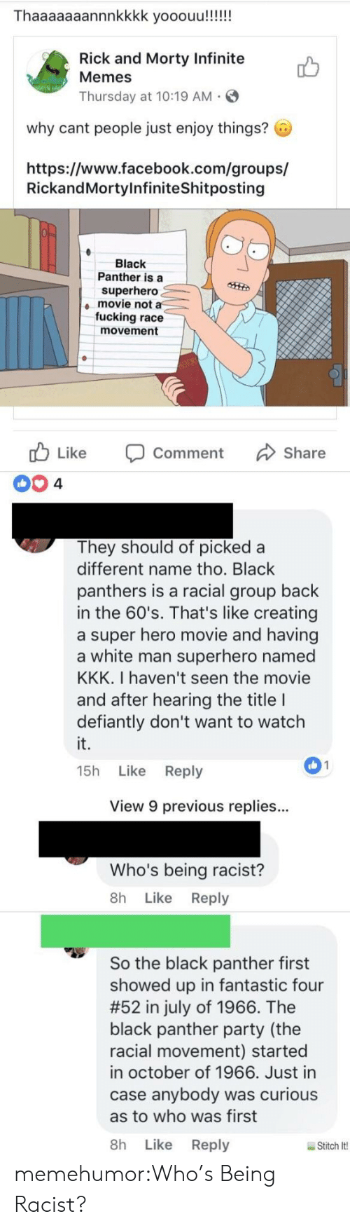 Superhero Movie: Thaaaaaaannnkkkk yooouu!!!!!  Rick and Morty Infinite  Memes  Thursday at 10:19 AM  why cant people just enjoy things?  https://www.facebook.com/groups/  RickandMortylnfiniteShitposting  Black  Panther is a  superhero  movie not a  fucking race  movement  cb Like Comment Share  They should of picked a  different name tho. Black  panthers is a racial group back  in the 60's. That's like creating  a super hero movie and having  a white man superhero named  KKK. I haven't seen the movie  and after hearing the title I  defiantly don't want to watch  it.  15h Like Reply  01  View 9 previous replies..  Who's being racist?  8h Like Reply  So the black panther first  showed up in fantastic four  #52 in july of 1966. The  black panther party (the  racial movement) started  in october of 1966. Just in  case anybody was curious  as to who was first  8h Like Reply  Stitch lt! memehumor:Who's Being Racist?