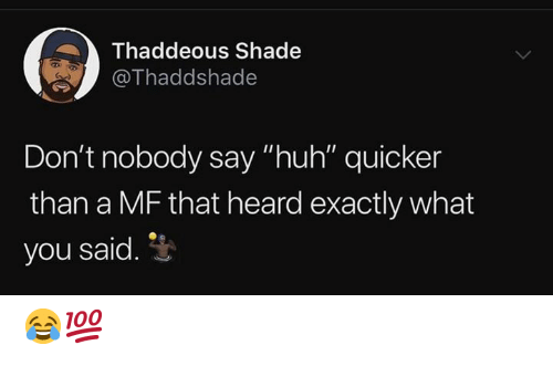 """shade: Thaddeous Shade  @Thaddshade  Don't nobody say """"huh"""" quicker  than a MF that heard exactly what  you said. 3 😂💯"""