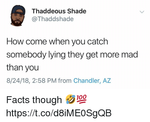 Facts, Shade, and Mad: Thaddeous Shade  Thaddshade  How come when you catch  somebody lying they get more mad  than you  8/24/18, 2:58 PM from Chandler, AZ Facts though 🤣💯 https://t.co/d8iME0SgQB