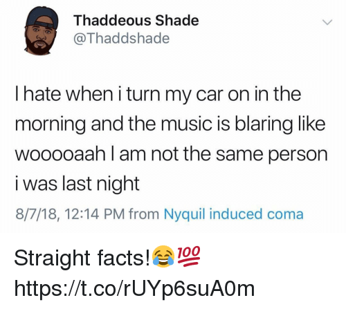 NyQuil: Thaddeous Shade  Thaddshade  I hate when i turn my car on in the  morning and the music is blaring like  wooooaah l am not the same person  i was last night  8/7/18, 12:14 PM from Nyquil induced coma Straight facts!😂💯 https://t.co/rUYp6suA0m