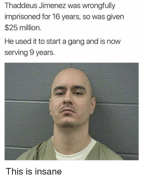gangs: Thaddeus Jimenez was wrongfully  imprisoned for 16 years, so was given  25 million.  He used it to start a gang and is now  serving 9 years. This is insane