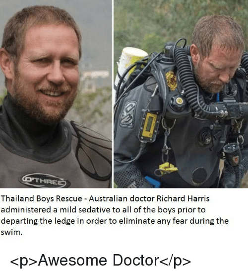 Thailand: Thailand Boys Rescue - Australian doctor Richard Harris  administered a mild sedative to all of the boys prior to  departing the ledge in order to eliminate any fear during the  swim. <p>Awesome Doctor</p>