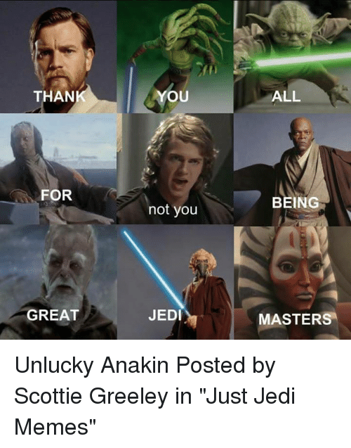 """scottie: THAN  YOU  ALL  FOR  BEING  not you  JEDI  MASTERS  GREAT Unlucky Anakin  Posted by Scottie Greeley in """"Just Jedi Memes"""""""