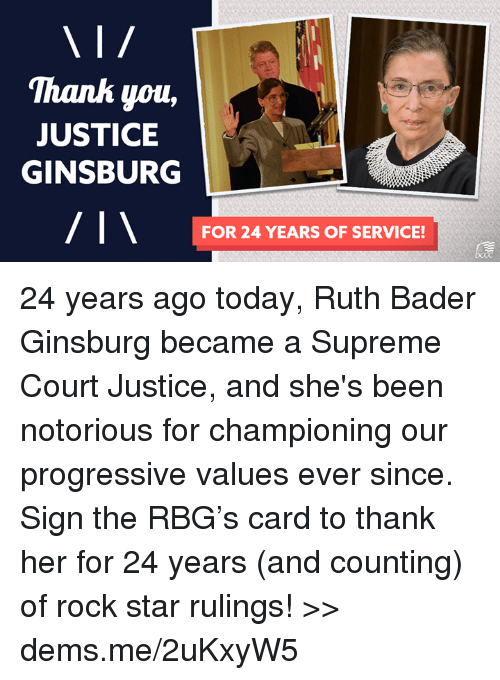 Memes, Supreme, and Progressive: 'Thanh you,  JUSTICE  GINSBURG  FOR 24 YEARS OF SERVICE! 24 years ago today, Ruth Bader Ginsburg became a Supreme Court Justice, and she's been notorious for championing our progressive values ever since. Sign the RBG's card to thank her for 24 years (and counting) of rock star rulings! >> dems.me/2uKxyW5