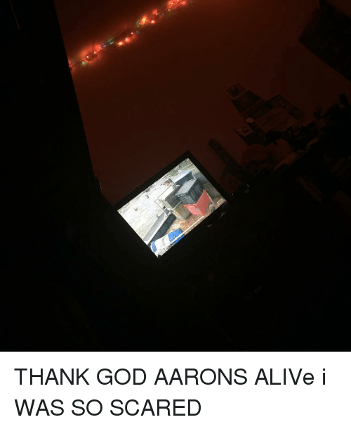 Alive, Memes, and Scare: THANK GOD AARONS ALIVe i WAS SO SCARED