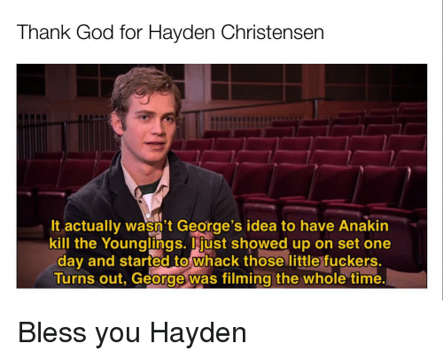 hayden: Thank God for Hayden Christensen  It actually wasn't George's idea to have Anakin  kill the Younglings. just showed up on set one  day and started to whack those little fuckers.  Turns out, George was filming the whole time Bless you Hayden