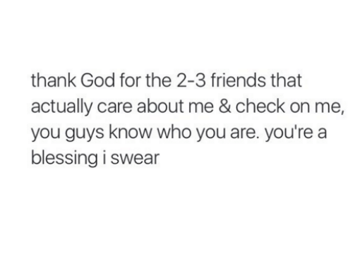 youre: thank God for the 2-3 friends that  actually care about me & check on me,  you guys know who you are. you're a  blessing i swear