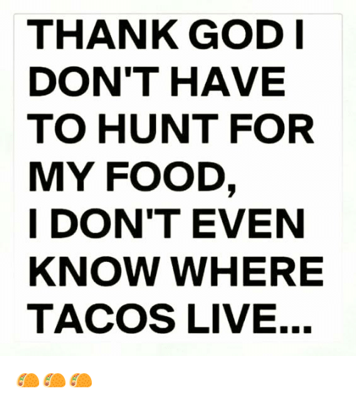 memes: THANK GOD I  DON'T HAVE  TO HUNT FOR  MY FOOD  I DON'T EVEN  KNOW WHERE  TACOS LIVE... 🌮🌮🌮