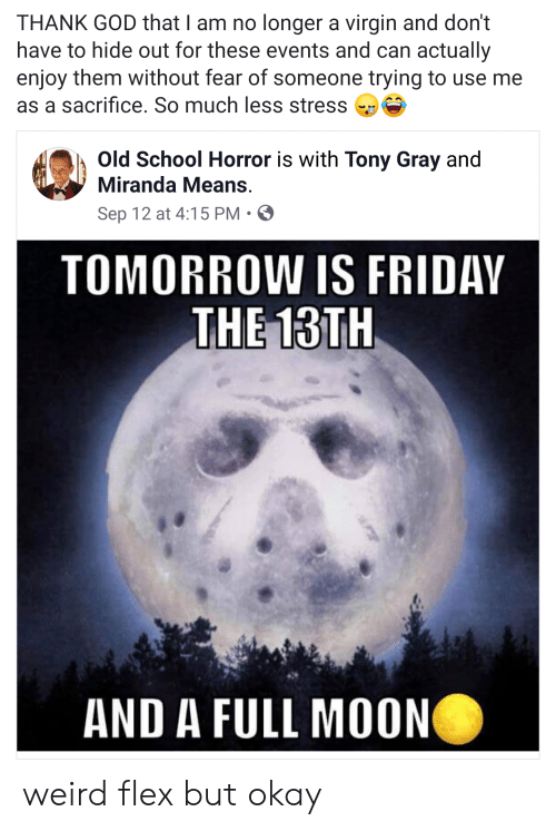 Tomorrow Is Friday: THANK GOD that I am no longer a virgin and don't  have to hide out for these events and can actually  enjoy them without fear of someone trying to use me  as a sacrifice. So much less stress  Old School Horror is with Tony Gray and  Miranda Means.  Sep 12 at 4:15 PM  TOMORROW IS FRIDAY  THE 13TH  AND A FULL MOON weird flex but okay
