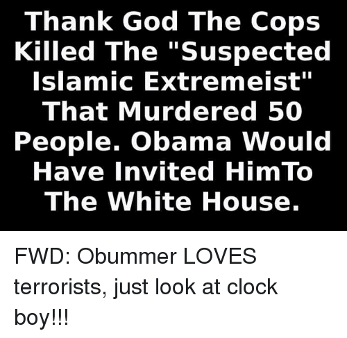 "Clock Boy: Thank God The Cops  Killed The ""Suspected  Islamic Extre meist  That Murdered 50  People. Obama Would  Have Invited Him To  The White House. FWD: Obummer LOVES terrorists, just look at clock boy!!!"