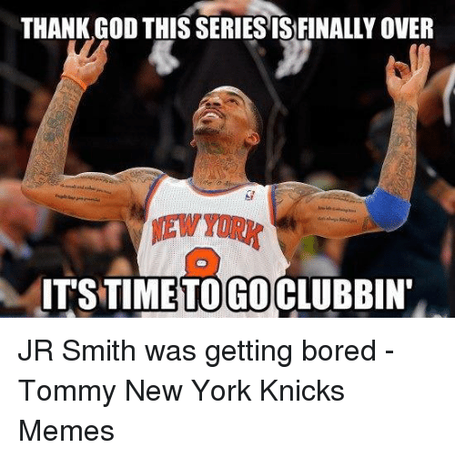 Bored, God, and J.R. Smith: THANK GOD THIS SERIES IS FINALLY OVER  ITS TIME GO JR Smith was getting bored -Tommy New York Knicks Memes