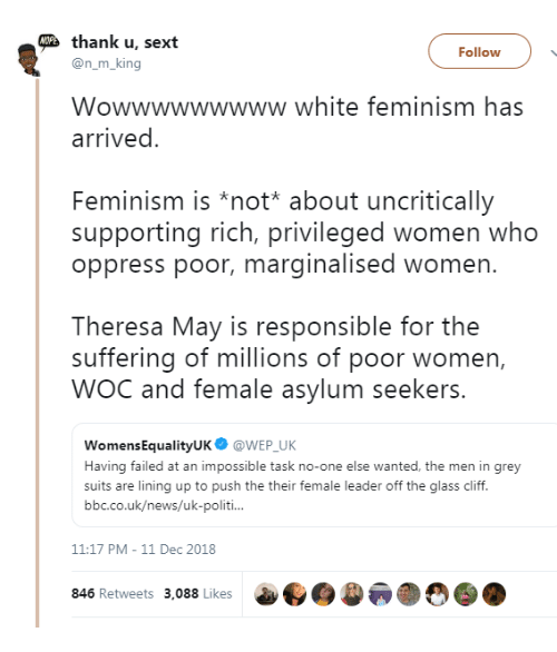 Theresa: thank u, sext  Follow  @n_m_king  Wowwwwwwwww white feminism has  arrived  Feminism is *not* about uncritically  supporting rich, privileged women who  oppress poor, marginalised women.  Theresa May is responsible for the  suffering of millions of poor women,  WOC and female asylum seekers.  WomensEqualityUK@WEP UK  Having failed at an impossible task no-one else wanted, the men in grey  suits are lining up to push the their female leader off the glass cliff.  bbc.co.uk/news/uk-politi  11:17 PM-11 Dec 2018  846 Retweets 3,088 Likes  a..)