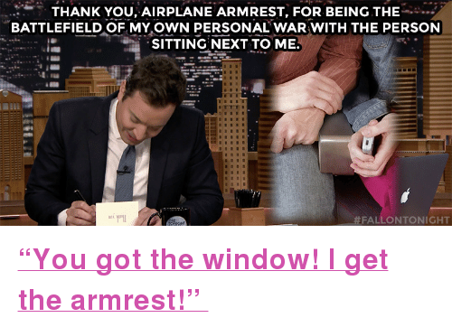 "Battlefield: THANK YOU, AIRPLANE ARMREST, FOR BEING THE  BATTLEFIELD OF MY.OWN PERSONAL WAR WITH THE PERSON  SITTING NEXT TO ME.  FALLONTONIGHT <p><b><a href=""https://www.youtube.com/watch?v=POoKgcTcuOE"" target=""_blank"">""You got the window! I get the armrest!"" </a></b><br/></p>"
