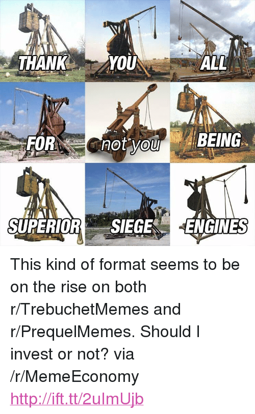 """Prequelmemes: THANK YOU  ALL  SUPERIORSIEGE ENGINES <p>This kind of format seems to be on the rise on both r/TrebuchetMemes and r/PrequelMemes. Should I invest or not? via /r/MemeEconomy <a href=""""http://ift.tt/2uImUjb"""">http://ift.tt/2uImUjb</a></p>"""