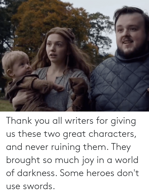 world of darkness: Thank you all writers for giving us these two great characters, and never ruining them. They brought so much joy in a world of darkness. Some heroes don't use swords.