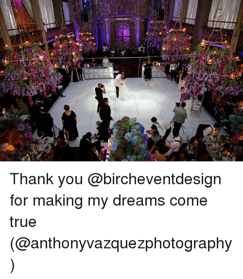 True, Thank You, and Girl Memes: Thank you @bircheventdesign for making my dreams come true (@anthonyvazquezphotography)