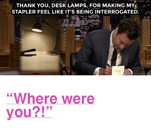 """My Stapler: THANK YOU, DESK LAMPS, FOR MAKING MY  STAPLER FEEL LIKE IT'S BEING INTERROGATED.  ONTONİC <h2><a href=""""https://www.youtube.com/watch?v=0YwDMzRuhgE&amp;list=PLykzf464sU9-IFE2ZBbUyfbi6_uNBQavD&amp;index=1"""" target=""""_blank"""">""""Where were you?!""""</a></h2>"""