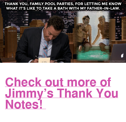 """Family, Target, and youtube.com: THANK YOU, FAMILY POOL PARTIES, FOR LETTING ME KNOW  WHAT IT'S LIKE TO TAKE A BATH WITH MY FATHER-IN-LAW  FALLONTONIGHT <h2><a href=""""https://www.youtube.com/watch?v=k6NwyKdczW8"""" target=""""_blank"""">Check out more of Jimmy's Thank You Notes!</a></h2>"""