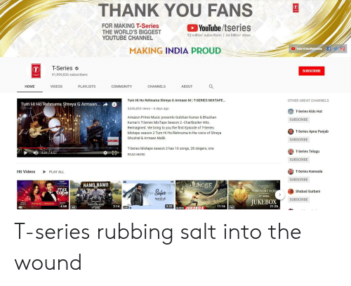kannada: THANK YOU FANS  YouTube/tseries  FOR MAKING T-Series  THE WORLD'S BIGGEST  YOUTUBE CHANNEL  92 million subscribers | 66 bilion' views  MAKING INDIA PROUD  Tum Hi Ho/Rehnuma  T-Series  SUBSCRIBE  SERIES  91,999,826 subscribers  HOME  VIDEOS  PLAYLISTS  COMMUNITY  CHANNELS  ABOUT  Tum Hi Ho Rehnuma Shreya G Armaan M I T-SERIES MIXTAPE...  5,846,853 views 6 days ago  OTHER GREAT CHANNELS  Tum Hi Ho Rehnuma Shreya G Armaan.  T-Series Kids Hut  Amazon Prime Music presents Gulshan Kumar & Bhushan  Kumar's T-Series MixTape Season 2-Chartbuster Hits  Reimagined. We bring to you the first Episode of T-Series  Mixtape season 2 Tum Hi Ho/Rehnuma in the voice of Shreya  Ghoshal & Armaan Malik.  SUBSCRIBE  T-Series Apna Punjab  SUBSCRIBE  T-Series Mixtape season 2 has 16 songs, 28 singers, one  121/457  T-Series Telugu  READ MORE  SUBSCRIBE  Hit Videos  PLAY ALL  T-Series Kannada  SUBSCRIBE  SUNGEE  prime maie  NAMO NAMO  Salat  ARENDRA MOD  Shabad Gurbani  STH APRIL  SUBSCRIBE  JUKEB0X  Armaan  TUM HI HO I REHNMA  4:58 HD  2:14 HD  3:32  4k  21:25 T-series rubbing salt into the wound